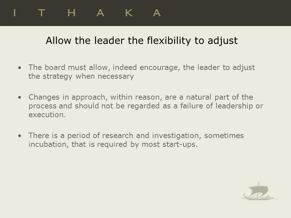 Allow the leader the flexibility to adjust The board must allow, indeed encourage, the leader to adjust the strategy when necessary Changes in approach, within reason, are a natural part of the process and should not be regarded as a failure of leadership or execution.