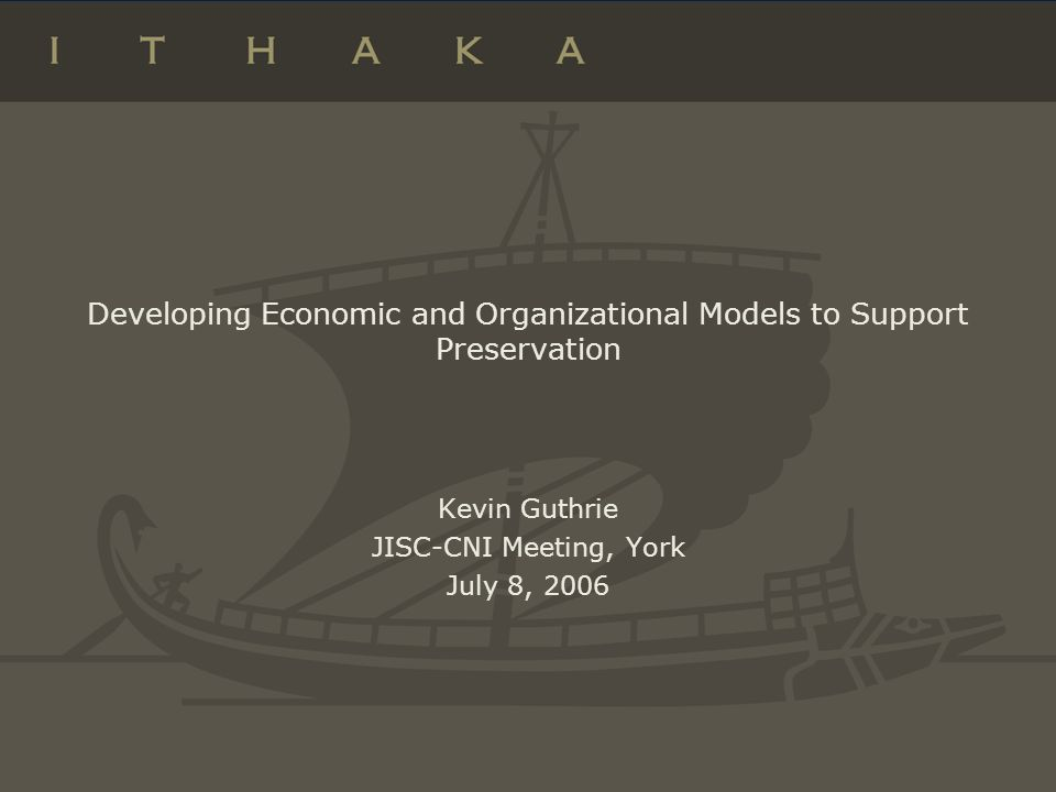 Developing Economic and Organizational Models to Support Preservation Kevin Guthrie JISC-CNI Meeting, York July 8, 2006