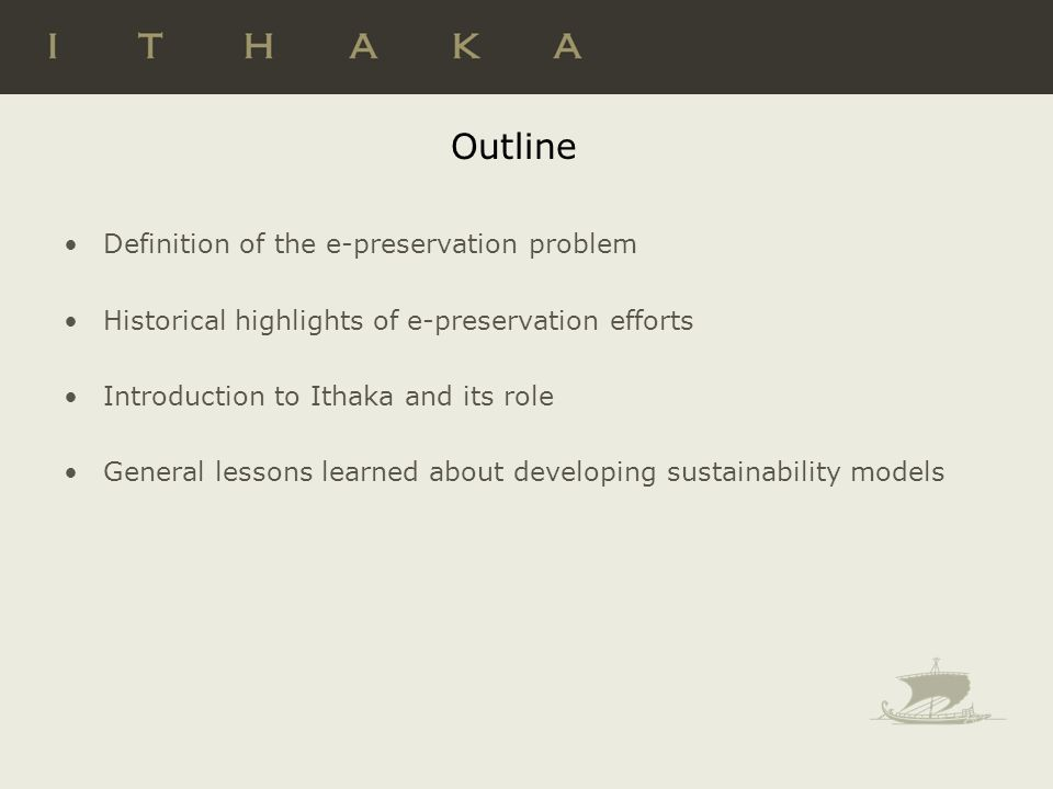 Outline Definition of the e-preservation problem Historical highlights of e-preservation efforts Introduction to Ithaka and its role General lessons learned about developing sustainability models