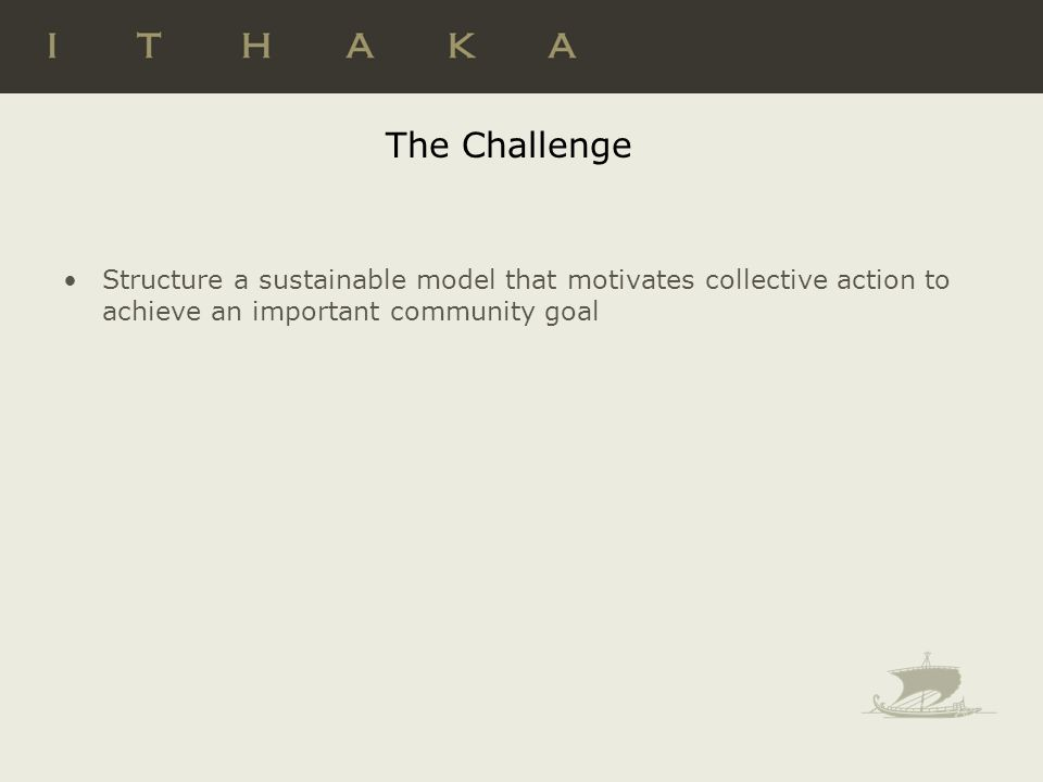 The Challenge Structure a sustainable model that motivates collective action to achieve an important community goal