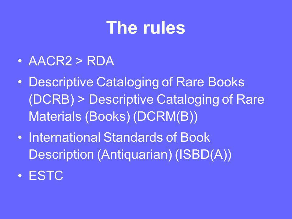 The rules AACR2 > RDA Descriptive Cataloging of Rare Books (DCRB) > Descriptive Cataloging of Rare Materials (Books) (DCRM(B)) International Standards of Book Description (Antiquarian) (ISBD(A)) ESTC