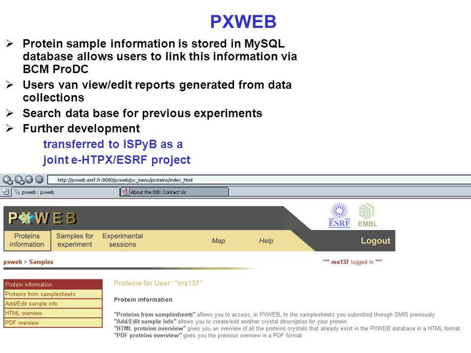 PXWEB Protein sample information is stored in MySQL database allows users to link this information via BCM ProDC Users van view/edit reports generated from data collections Search data base for previous experiments Further development transferred to ISPyB as a joint e-HTPX/ESRF project