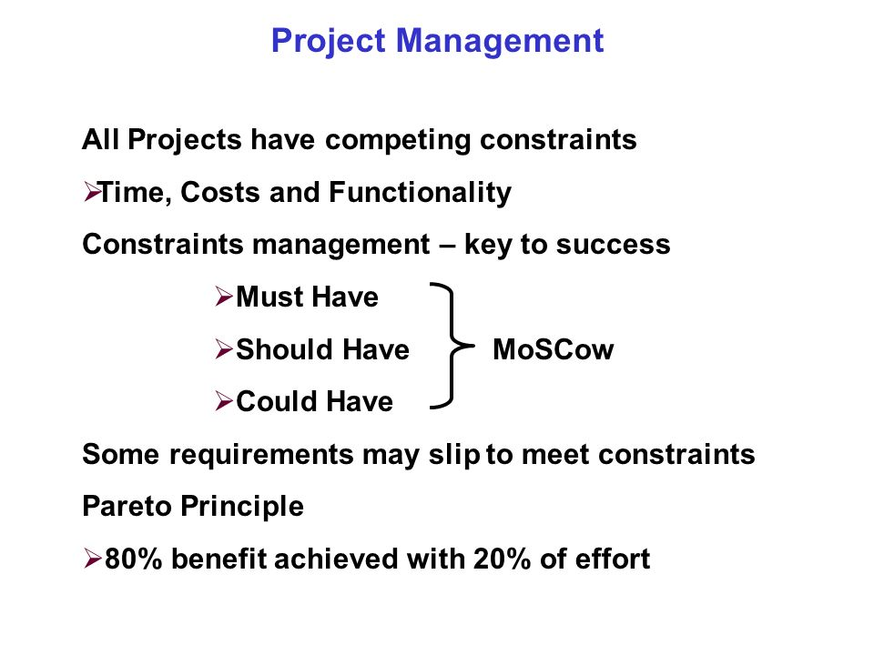 Project Management All Projects have competing constraints Time, Costs and Functionality Constraints management – key to success Must Have Should Have MoSCow Could Have Some requirements may slip to meet constraints Pareto Principle 80% benefit achieved with 20% of effort