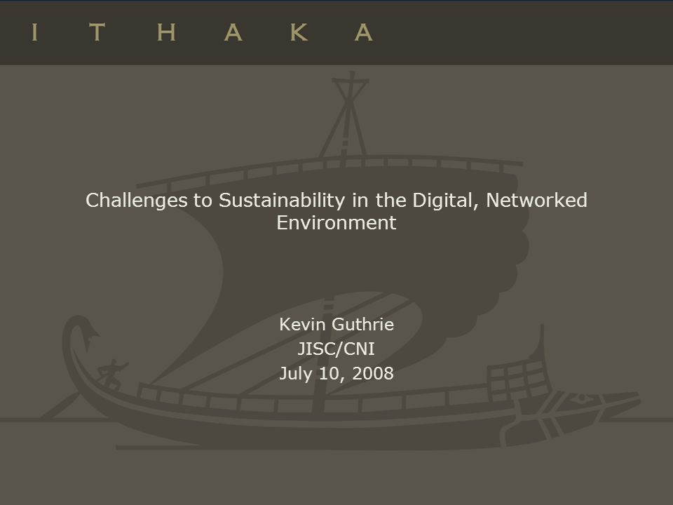 Challenges to Sustainability in the Digital, Networked Environment Kevin Guthrie JISC/CNI July 10, 2008