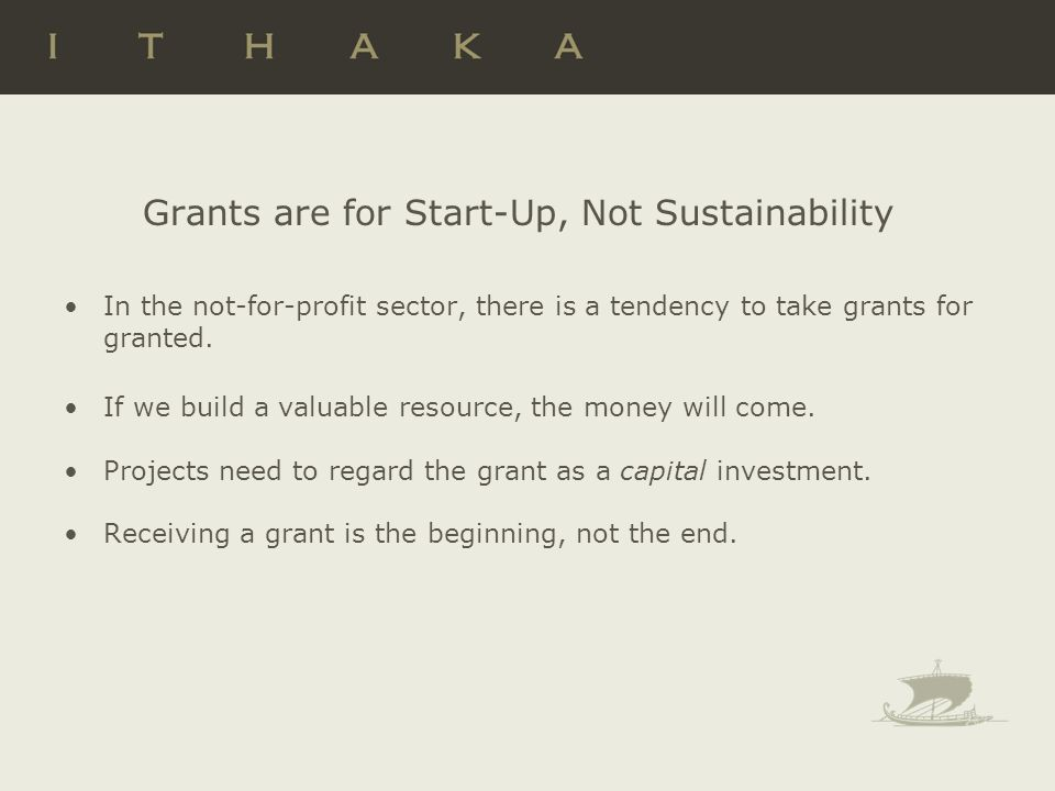 Grants are for Start-Up, Not Sustainability In the not-for-profit sector, there is a tendency to take grants for granted. If we build a valuable resou
