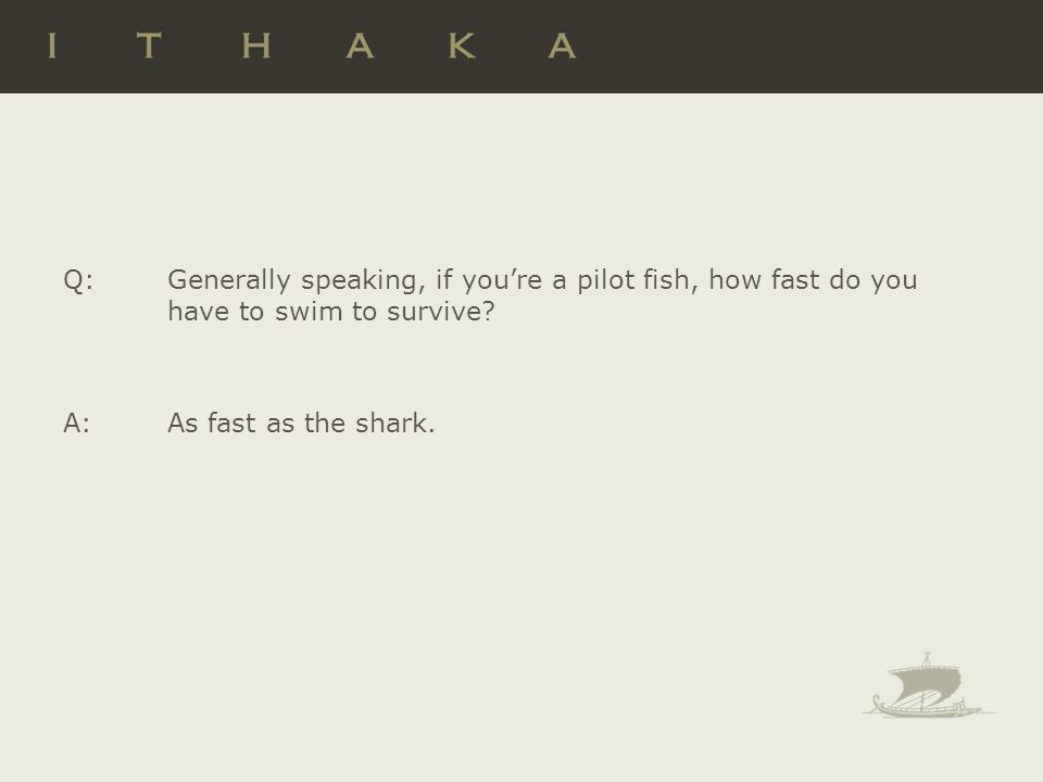 Q: Generally speaking, if youre a pilot fish, how fast do you have to swim to survive? A: As fast as the shark.