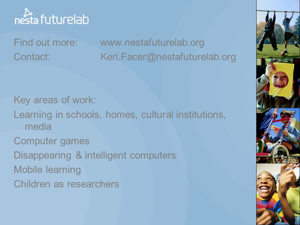 Find out more: www.nestafuturelab.org Contact: Keri.Facer@nestafuturelab.org Key areas of work: Learning in schools, homes, cultural institutions, media Computer games Disappearing & intelligent computers Mobile learning Children as researchers
