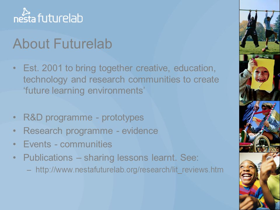 About Futurelab Est. 2001 to bring together creative, education, technology and research communities to create future learning environments R&D progra