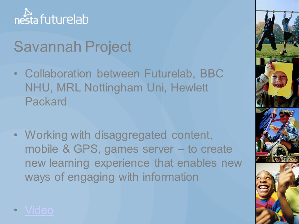 Savannah Project Collaboration between Futurelab, BBC NHU, MRL Nottingham Uni, Hewlett Packard Working with disaggregated content, mobile & GPS, games server – to create new learning experience that enables new ways of engaging with information Video