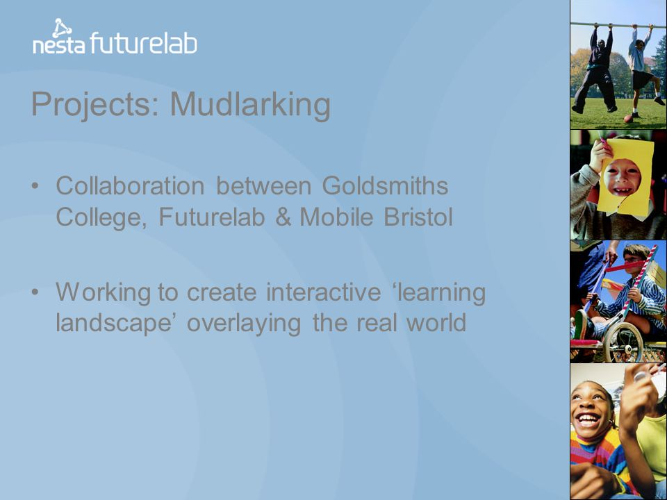 Projects: Mudlarking Collaboration between Goldsmiths College, Futurelab & Mobile Bristol Working to create interactive learning landscape overlaying the real world
