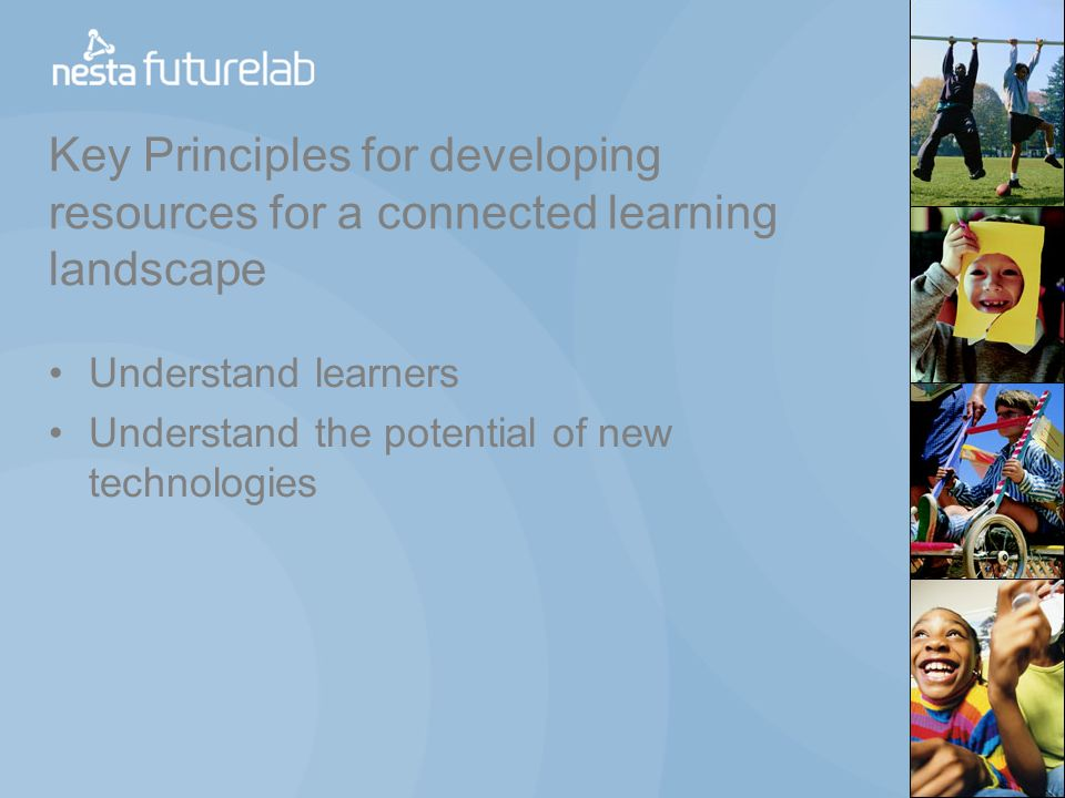 Key Principles for developing resources for a connected learning landscape Understand learners Understand the potential of new technologies