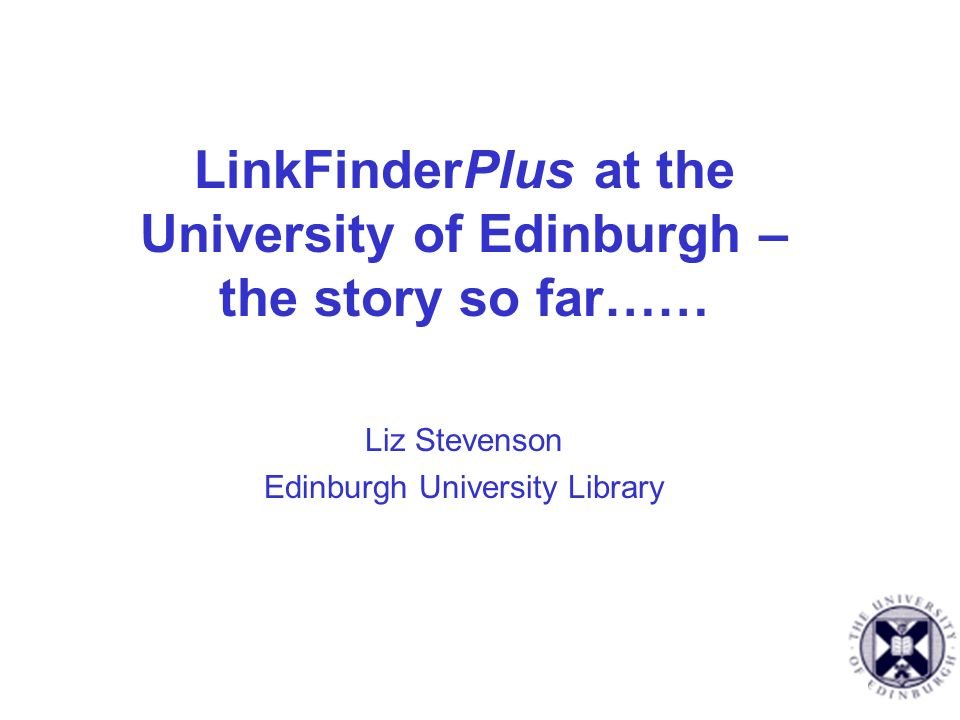 LinkFinderPlus at the University of Edinburgh – the story so far…… Liz Stevenson Edinburgh University Library