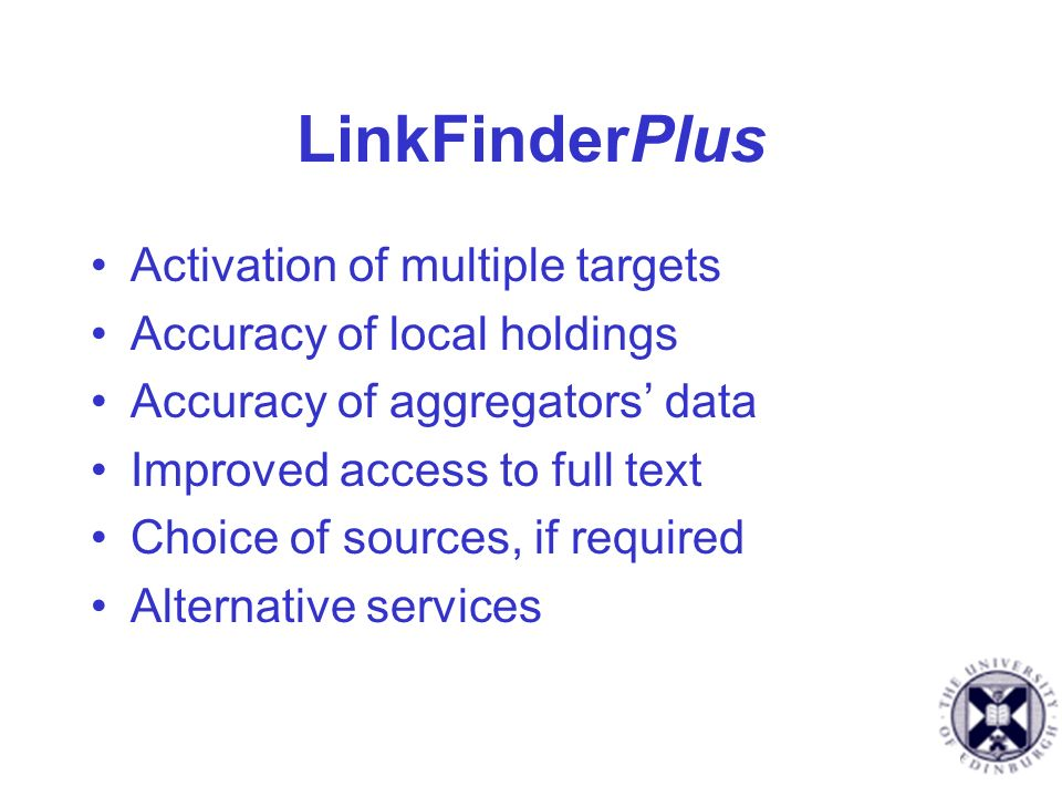 LinkFinderPlus Activation of multiple targets Accuracy of local holdings Accuracy of aggregators data Improved access to full text Choice of sources, if required Alternative services