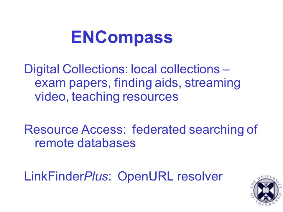 ENCompass Digital Collections: local collections – exam papers, finding aids, streaming video, teaching resources Resource Access: federated searching of remote databases LinkFinderPlus: OpenURL resolver