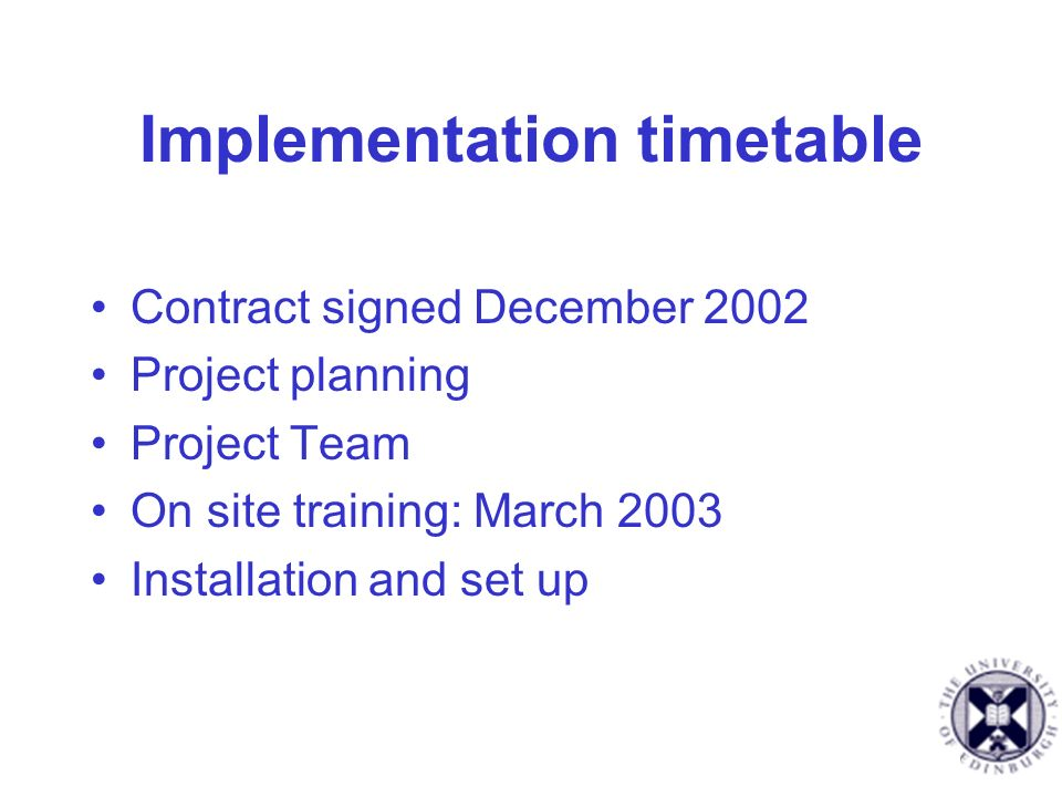Implementation timetable Contract signed December 2002 Project planning Project Team On site training: March 2003 Installation and set up