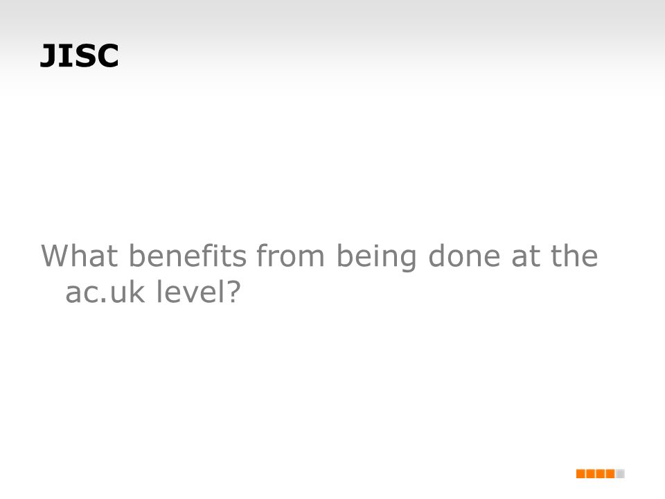 JISC What benefits from being done at the ac.uk level