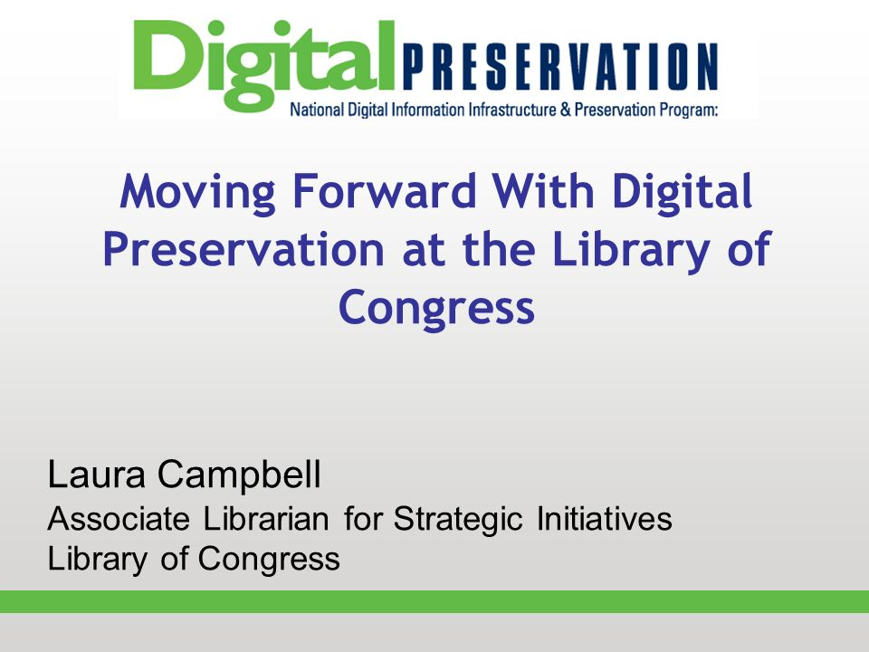Moving Forward With Digital Preservation at the Library of Congress Laura Campbell Associate Librarian for Strategic Initiatives Library of Congress