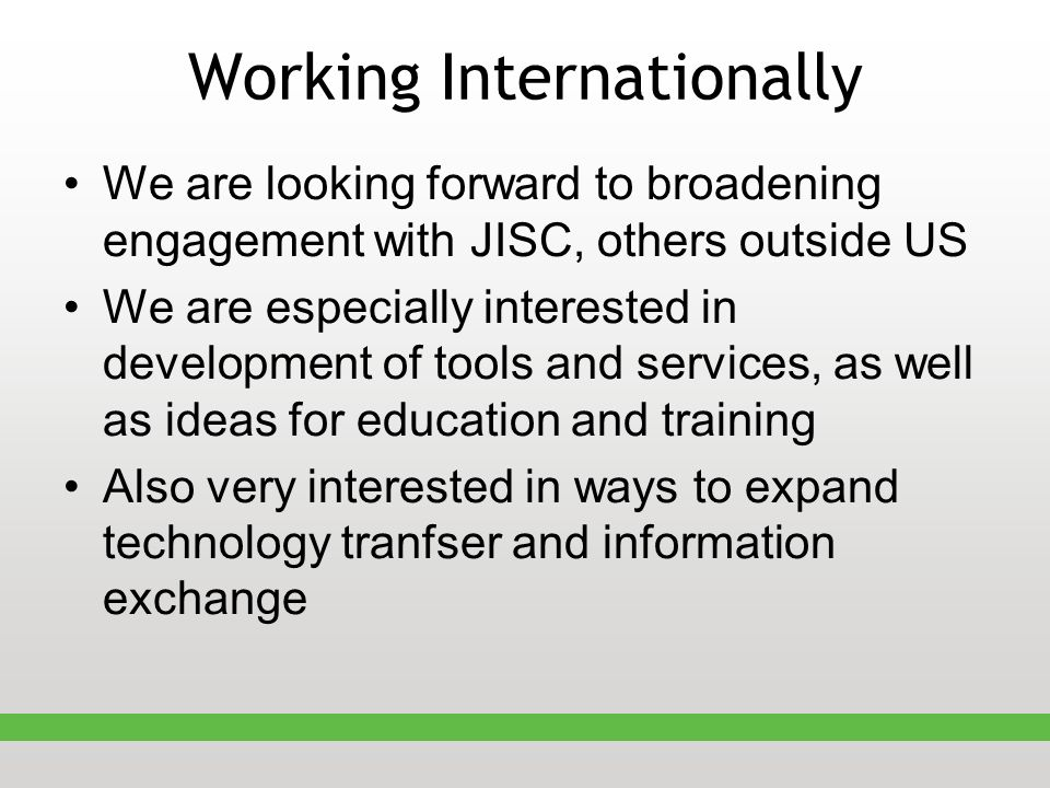 Working Internationally We are looking forward to broadening engagement with JISC, others outside US We are especially interested in development of tools and services, as well as ideas for education and training Also very interested in ways to expand technology tranfser and information exchange