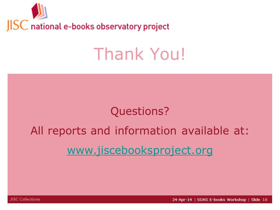 JISC Collections 24-Apr-14 | SOAS E-books Workshop | Slide 18 Thank You! Questions? All reports and information available at: www.jiscebooksproject.or