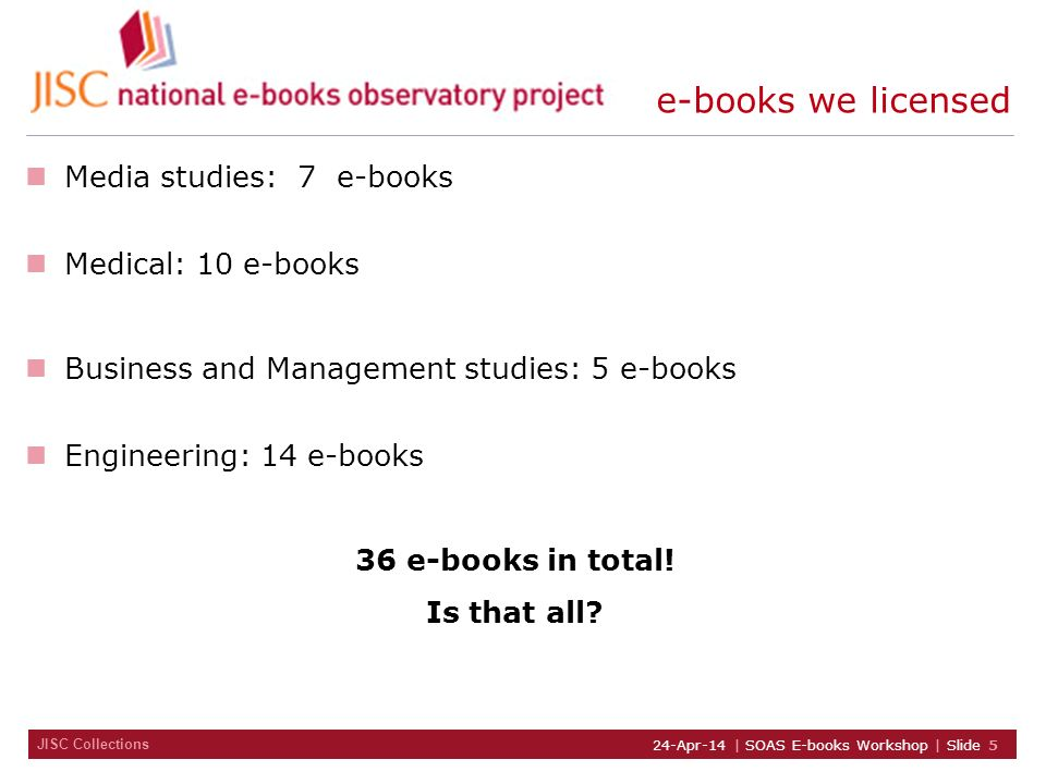 JISC Collections 24-Apr-14 | SOAS E-books Workshop | Slide 5 e-books we licensed Media studies: 7 e-books Medical: 10 e-books Business and Management