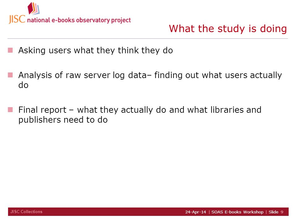 JISC Collections 24-Apr-14 | SOAS E-books Workshop | Slide 9 What the study is doing Asking users what they think they do Analysis of raw server log d
