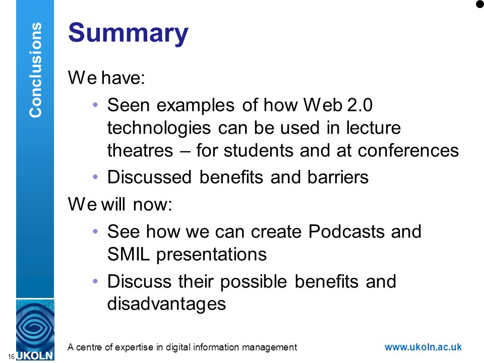 A centre of expertise in digital information managementwww.ukoln.ac.uk 16 Summary We have: Seen examples of how Web 2.0 technologies can be used in lecture theatres – for students and at conferences Discussed benefits and barriers We will now: See how we can create Podcasts and SMIL presentations Discuss their possible benefits and disadvantages Conclusions