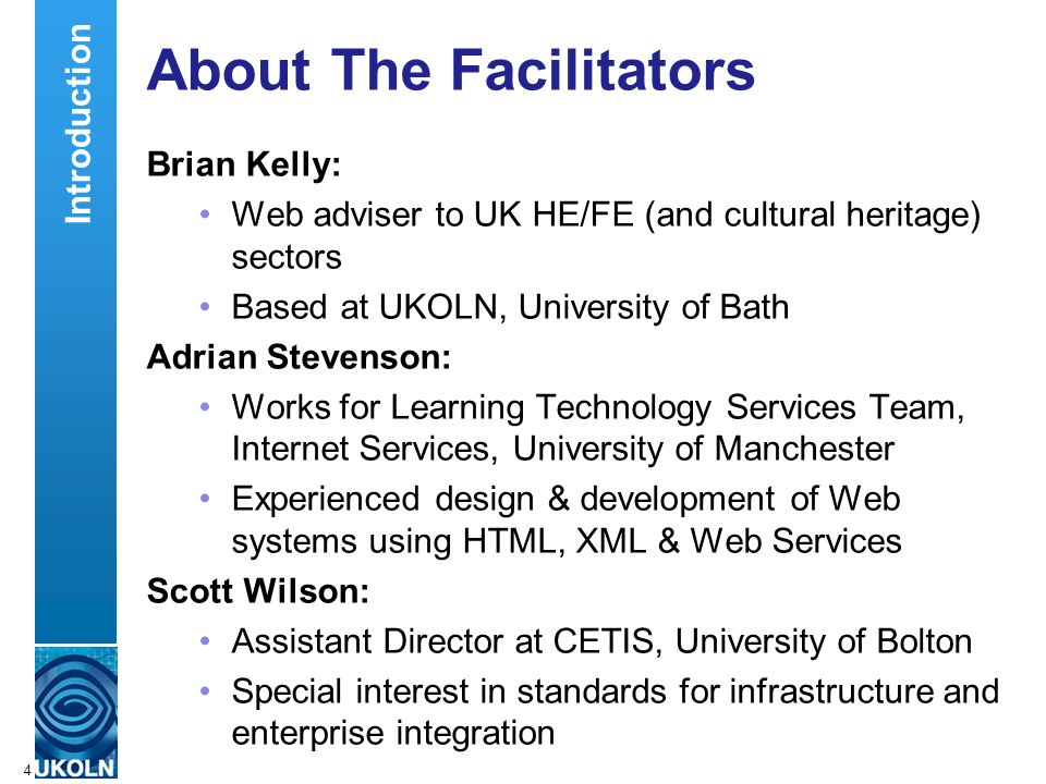 A centre of expertise in digital information managementwww.ukoln.ac.uk 4 About The Facilitators Brian Kelly: Web adviser to UK HE/FE (and cultural heritage) sectors Based at UKOLN, University of Bath Adrian Stevenson: Works for Learning Technology Services Team, Internet Services, University of Manchester Experienced design & development of Web systems using HTML, XML & Web Services Scott Wilson: Assistant Director at CETIS, University of Bolton Special interest in standards for infrastructure and enterprise integration Introduction