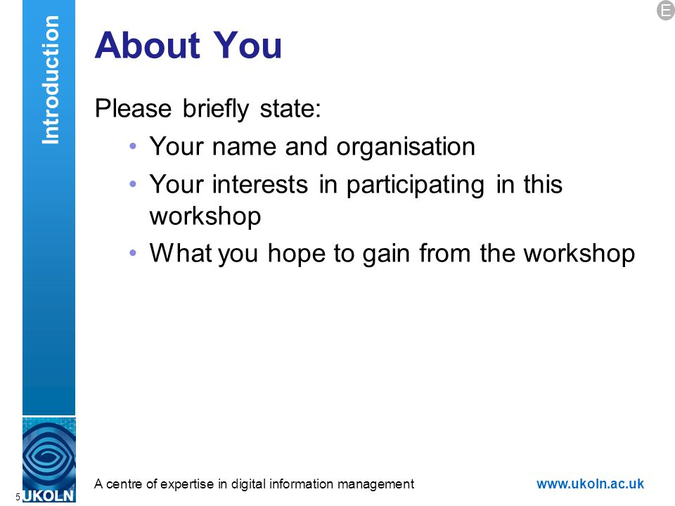 A centre of expertise in digital information managementwww.ukoln.ac.uk 5 About You Please briefly state: Your name and organisation Your interests in participating in this workshop What you hope to gain from the workshop Introduction E