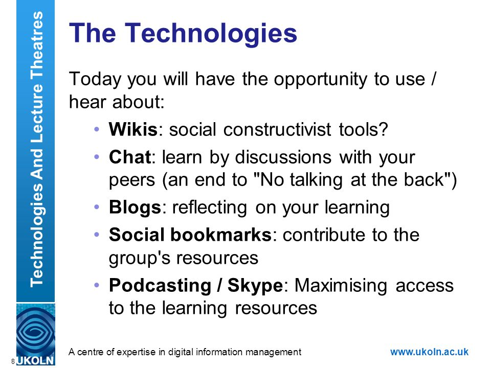A centre of expertise in digital information managementwww.ukoln.ac.uk 8 The Technologies Today you will have the opportunity to use / hear about: Wikis: social constructivist tools.