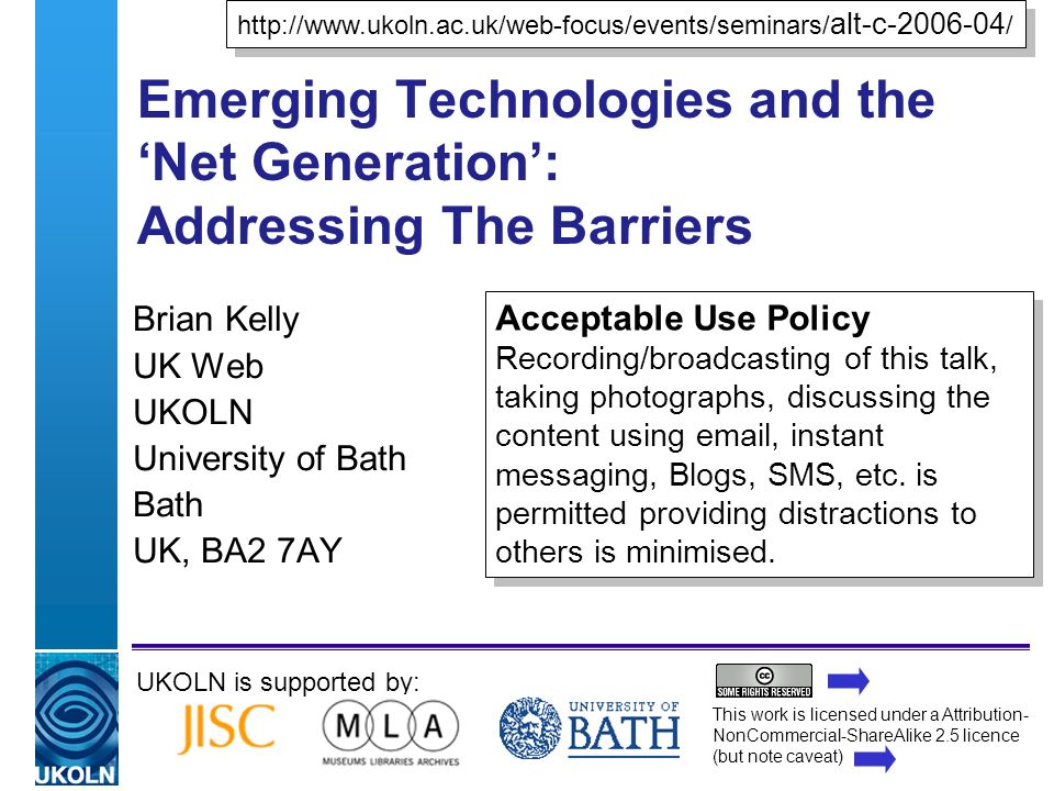 A centre of expertise in digital information managementwww.ukoln.ac.uk Emerging Technologies and the Net Generation: Addressing The Barriers Brian Kelly UK Web UKOLN University of Bath Bath UK, BA2 7AY UKOLN is supported by: http://www.ukoln.ac.uk/web-focus/events/seminars/ alt-c-2006-04 / http://www.ukoln.ac.uk/web-focus/events/seminars/ alt-c-2006-04 / Acceptable Use Policy Recording/broadcasting of this talk, taking photographs, discussing the content using email, instant messaging, Blogs, SMS, etc.