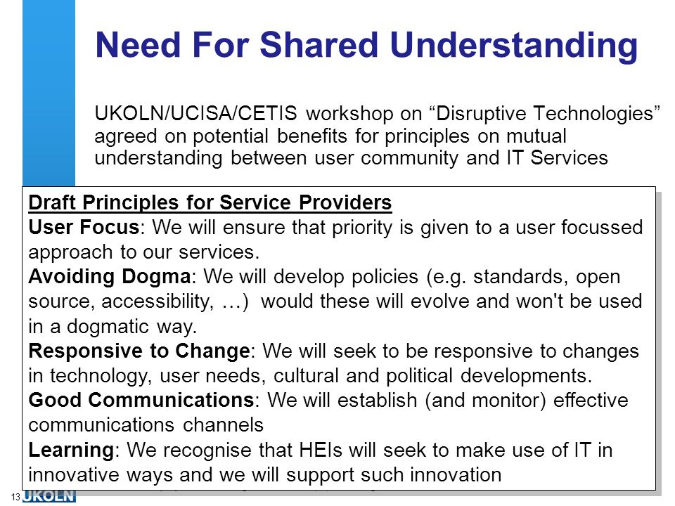 A centre of expertise in digital information managementwww.ukoln.ac.uk 13 Need For Shared Understanding UKOLN/UCISA/CETIS workshop on Disruptive Technologies agreed on potential benefits for principles on mutual understanding between user community and IT Services Draft Principles for Service Providers User Focus: We will ensure that priority is given to a user focussed approach to our services.