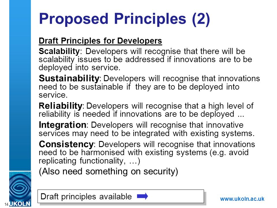A centre of expertise in digital information managementwww.ukoln.ac.uk 14 Proposed Principles (2) Draft Principles for Developers Scalability: Developers will recognise that there will be scalability issues to be addressed if innovations are to be deployed into service.