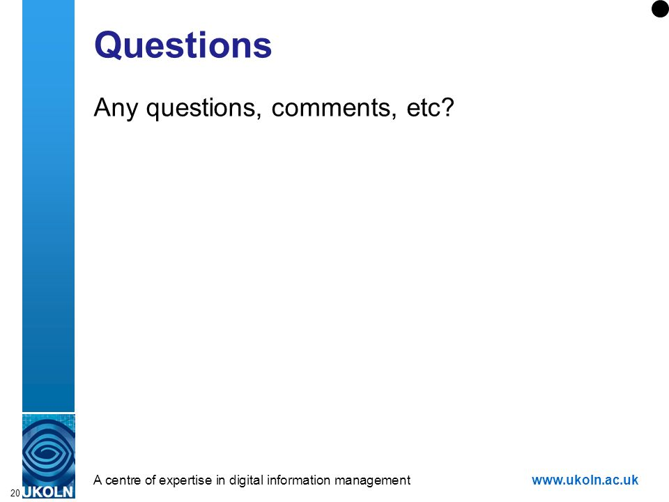 A centre of expertise in digital information managementwww.ukoln.ac.uk 20 Questions Any questions, comments, etc?