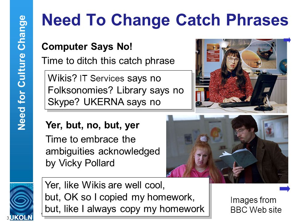 A centre of expertise in digital information managementwww.ukoln.ac.uk 3 Need To Change Catch Phrases Computer Says No! Time to ditch this catch phras