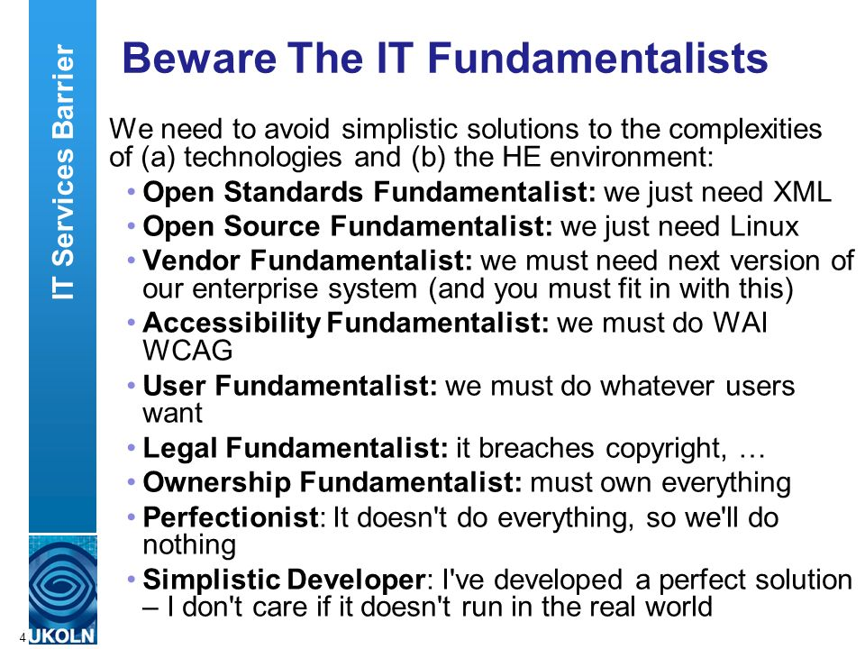 A centre of expertise in digital information managementwww.ukoln.ac.uk 4 Beware The IT Fundamentalists We need to avoid simplistic solutions to the complexities of (a) technologies and (b) the HE environment: Open Standards Fundamentalist: we just need XML Open Source Fundamentalist: we just need Linux Vendor Fundamentalist: we must need next version of our enterprise system (and you must fit in with this) Accessibility Fundamentalist: we must do WAI WCAG User Fundamentalist: we must do whatever users want Legal Fundamentalist: it breaches copyright, … Ownership Fundamentalist: must own everything Perfectionist: It doesn t do everything, so we ll do nothing Simplistic Developer: I ve developed a perfect solution – I don t care if it doesn t run in the real world IT Services Barrier
