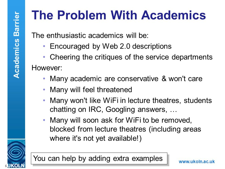 A centre of expertise in digital information managementwww.ukoln.ac.uk 6 The Problem With Academics The enthusiastic academics will be: Encouraged by Web 2.0 descriptions Cheering the critiques of the service departments However: Many academic are conservative & won t care Many will feel threatened Many won t like WiFi in lecture theatres, students chatting on IRC, Googling answers, … Many will soon ask for WiFi to be removed, blocked from lecture theatres (including areas where it s not yet available!) Academics Barrier You can help by adding extra examples