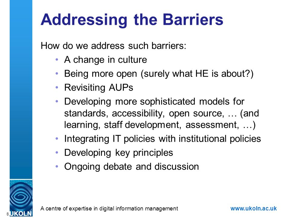 A centre of expertise in digital information managementwww.ukoln.ac.uk 8 Addressing the Barriers How do we address such barriers: A change in culture Being more open (surely what HE is about?) Revisiting AUPs Developing more sophisticated models for standards, accessibility, open source, … (and learning, staff development, assessment, …) Integrating IT policies with institutional policies Developing key principles Ongoing debate and discussion