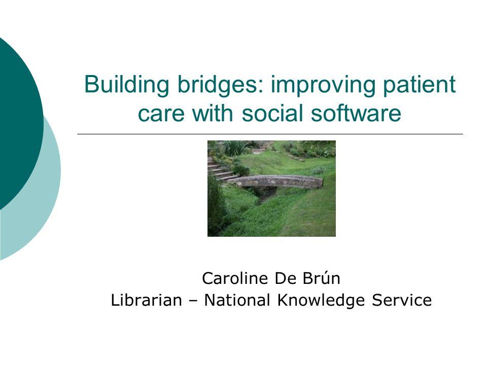 Building bridges: improving patient care with social software Caroline De Brún Librarian – National Knowledge Service