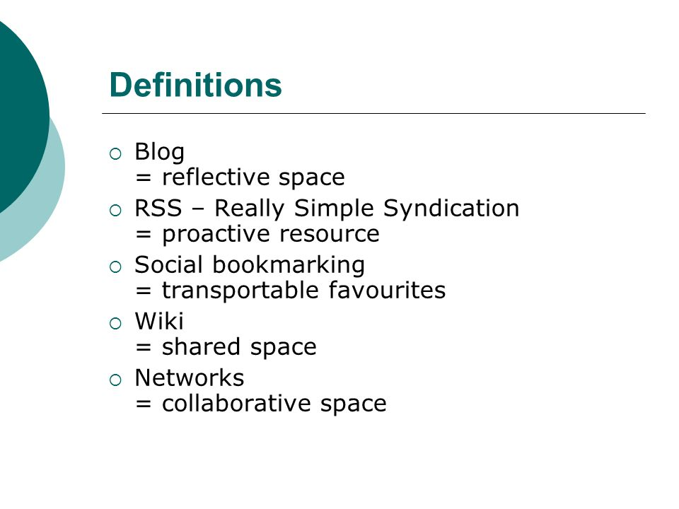 Definitions Blog = reflective space RSS – Really Simple Syndication = proactive resource Social bookmarking = transportable favourites Wiki = shared space Networks = collaborative space
