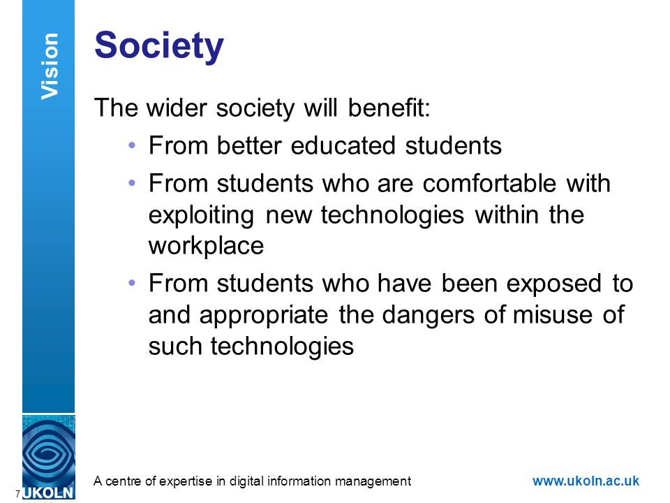 A centre of expertise in digital information managementwww.ukoln.ac.uk 7 Society The wider society will benefit: From better educated students From st