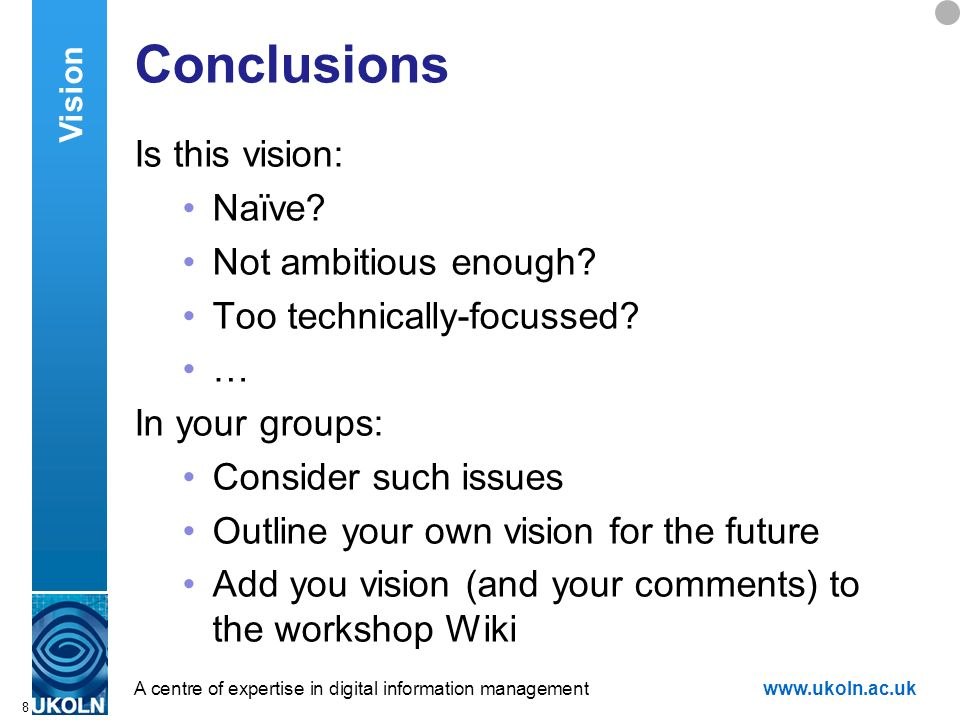 A centre of expertise in digital information managementwww.ukoln.ac.uk 8 Conclusions Is this vision: Naïve? Not ambitious enough? Too technically-focu
