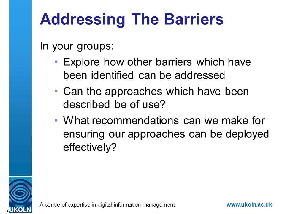 A centre of expertise in digital information managementwww.ukoln.ac.uk 2 Addressing The Barriers In your groups: Explore how other barriers which have