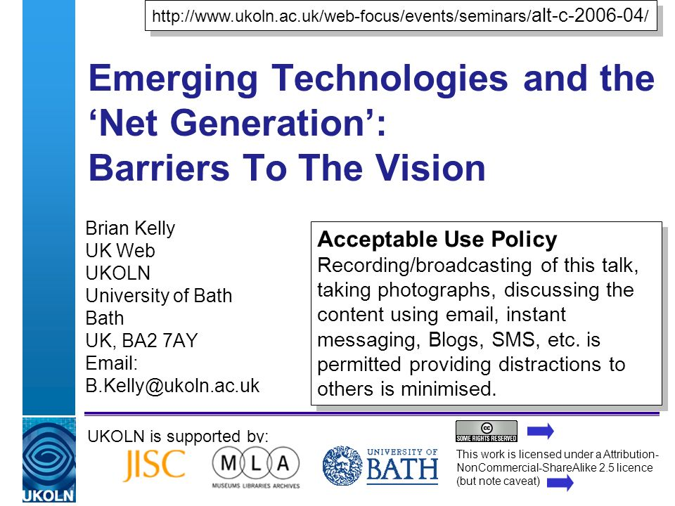 A centre of expertise in digital information managementwww.ukoln.ac.uk Emerging Technologies and the Net Generation: Barriers To The Vision Brian Kelly UK Web UKOLN University of Bath Bath UK, BA2 7AY   UKOLN is supported by:   alt-c /   alt-c / Acceptable Use Policy Recording/broadcasting of this talk, taking photographs, discussing the content using  , instant messaging, Blogs, SMS, etc.