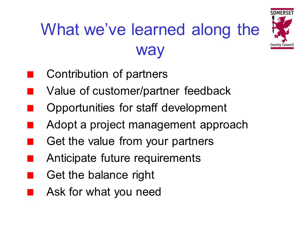 What weve learned along the way Contribution of partners Value of customer/partner feedback Opportunities for staff development Adopt a project management approach Get the value from your partners Anticipate future requirements Get the balance right Ask for what you need