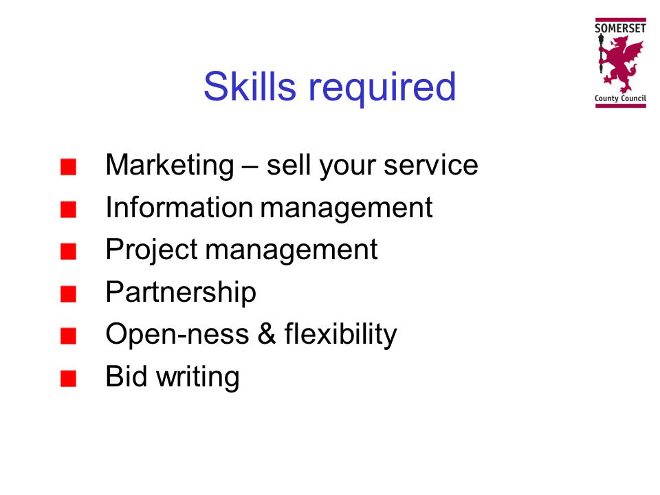 Skills required Marketing – sell your service Information management Project management Partnership Open-ness & flexibility Bid writing