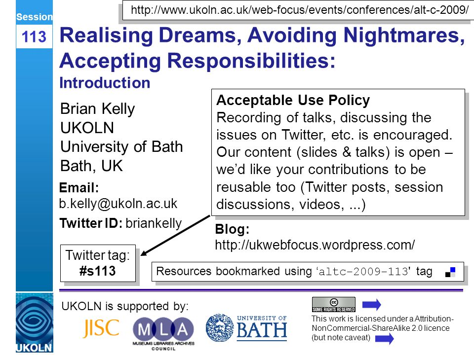 A centre of expertise in digital information managementwww.ukoln.ac.uk Realising Dreams, Avoiding Nightmares, Accepting Responsibilities: Introduction Brian Kelly UKOLN University of Bath Bath, UK UKOLN is supported by: This work is licensed under a Attribution- NonCommercial-ShareAlike 2.0 licence (but note caveat) Acceptable Use Policy Recording of talks, discussing the issues on Twitter, etc.