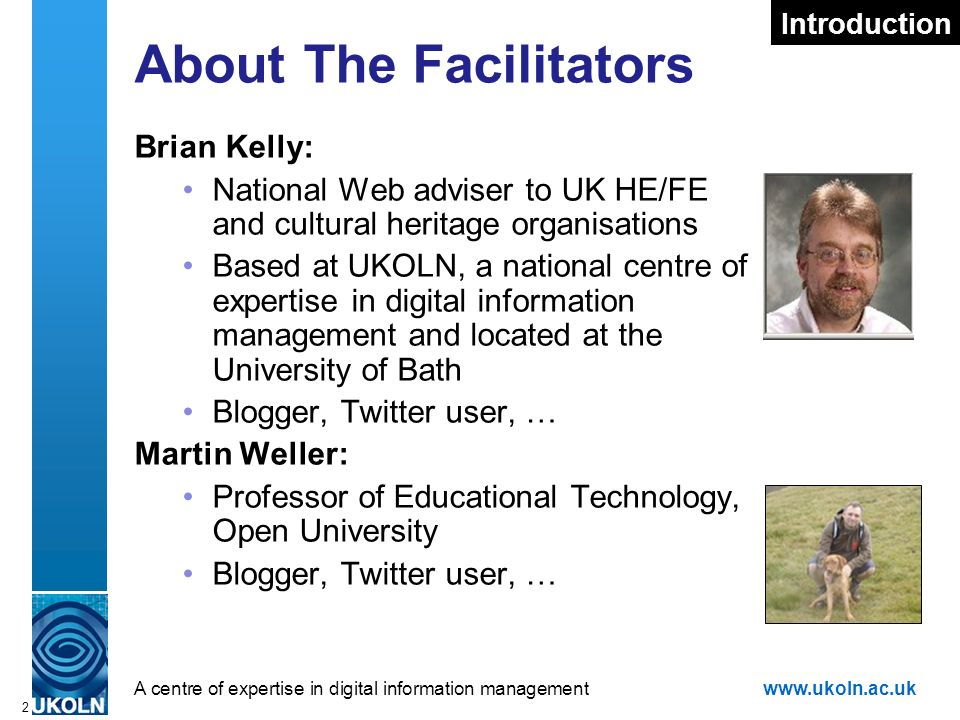 A centre of expertise in digital information managementwww.ukoln.ac.uk 2 About The Facilitators Brian Kelly: National Web adviser to UK HE/FE and cultural heritage organisations Based at UKOLN, a national centre of expertise in digital information management and located at the University of Bath Blogger, Twitter user, … Martin Weller: Professor of Educational Technology, Open University Blogger, Twitter user, … Introduction