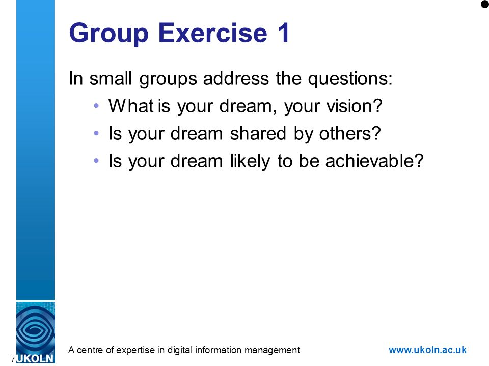 A centre of expertise in digital information managementwww.ukoln.ac.uk 7 Group Exercise 1 In small groups address the questions: What is your dream, your vision.