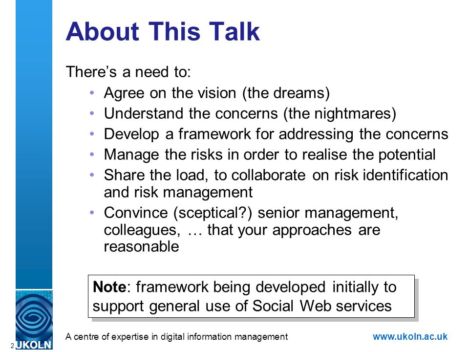 A centre of expertise in digital information managementwww.ukoln.ac.uk 2 About This Talk Theres a need to: Agree on the vision (the dreams) Understand the concerns (the nightmares) Develop a framework for addressing the concerns Manage the risks in order to realise the potential Share the load, to collaborate on risk identification and risk management Convince (sceptical ) senior management, colleagues, … that your approaches are reasonable Note: framework being developed initially to support general use of Social Web services