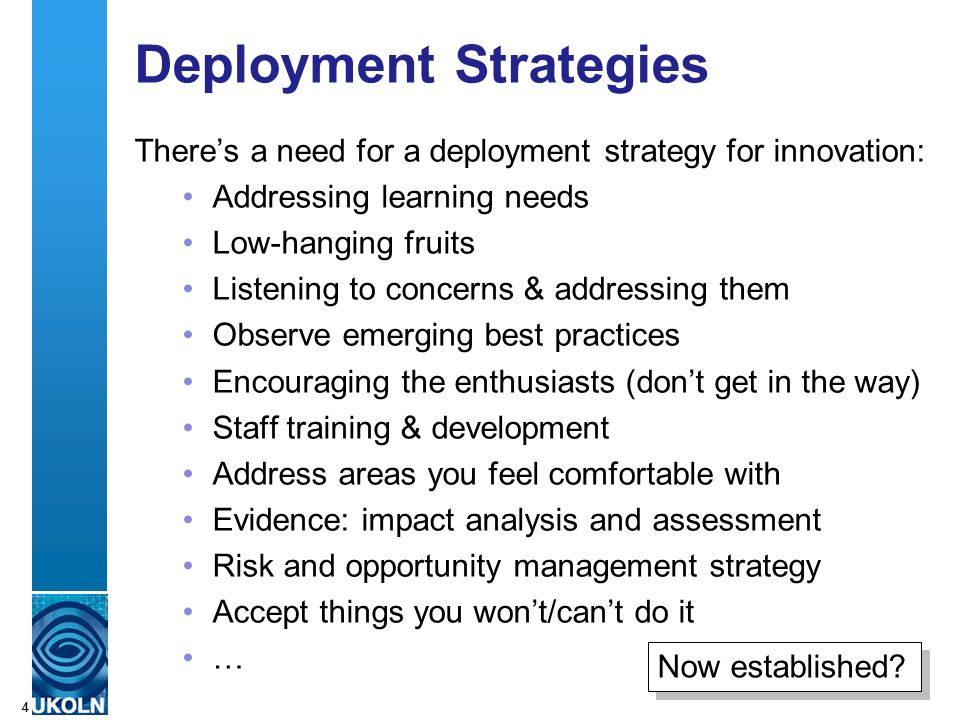 A centre of expertise in digital information managementwww.ukoln.ac.uk 44 Deployment Strategies Theres a need for a deployment strategy for innovation: Addressing learning needs Low-hanging fruits Listening to concerns & addressing them Observe emerging best practices Encouraging the enthusiasts (dont get in the way) Staff training & development Address areas you feel comfortable with Evidence: impact analysis and assessment Risk and opportunity management strategy Accept things you wont/cant do it … Now established